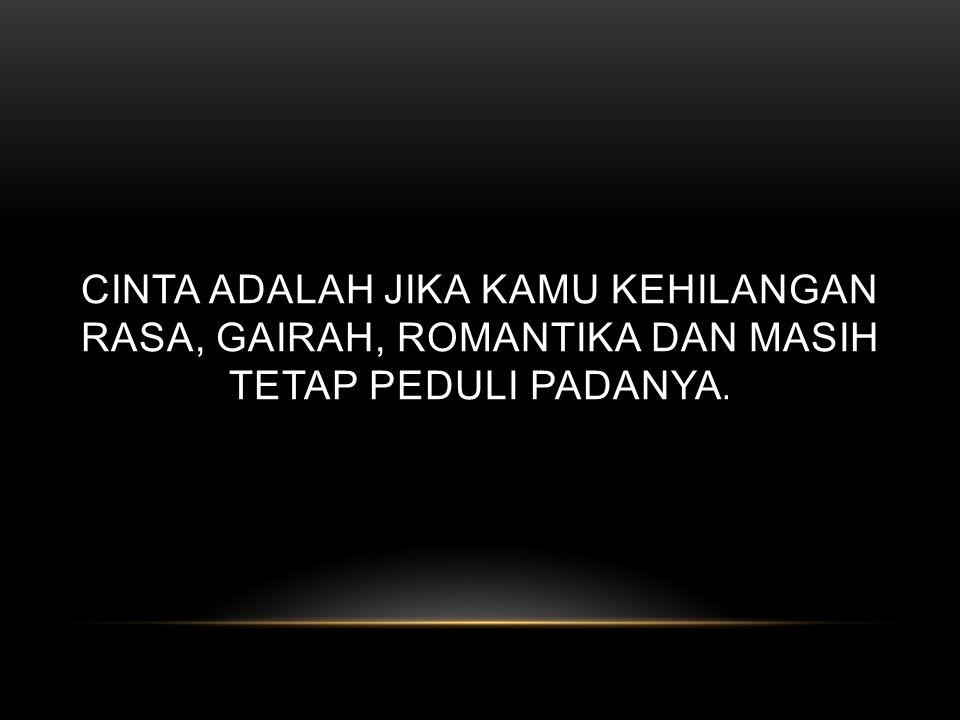 Cinta adalah jika kamu kehilangan rasa, gairah, romantika dan masih tetap peduli padanya.