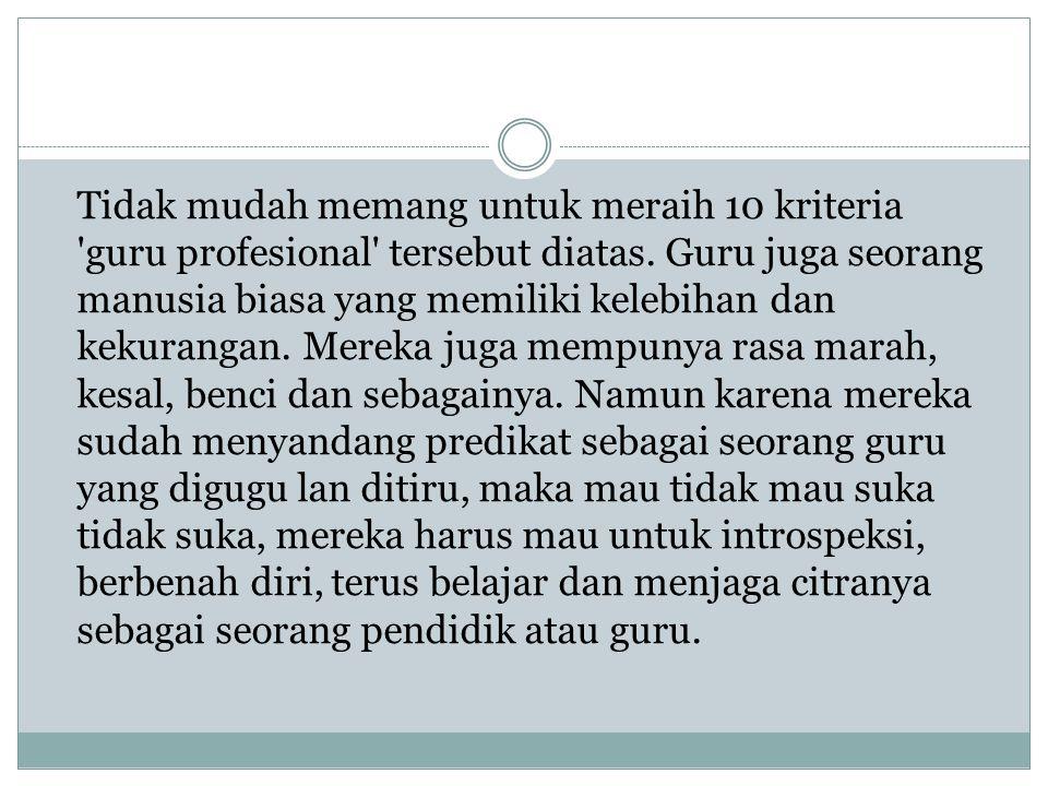Tidak mudah memang untuk meraih 10 kriteria guru profesional tersebut diatas.