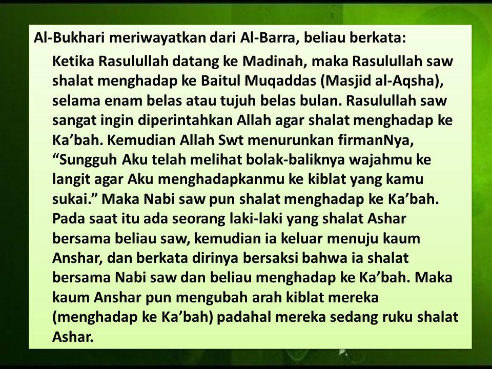 Al-Bukhari meriwayatkan dari Al-Barra, beliau berkata: Ketika Rasulullah datang ke Madinah, maka Rasulullah saw shalat menghadap ke Baitul Muqaddas (Masjid al-Aqsha), selama enam belas atau tujuh belas bulan.