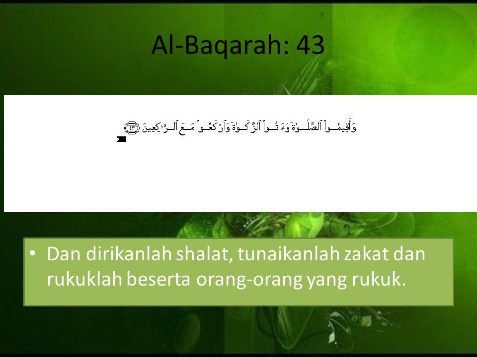 Al-Baqarah: 43 Dan dirikanlah shalat, tunaikanlah zakat dan rukuklah beserta orang-orang yang rukuk.