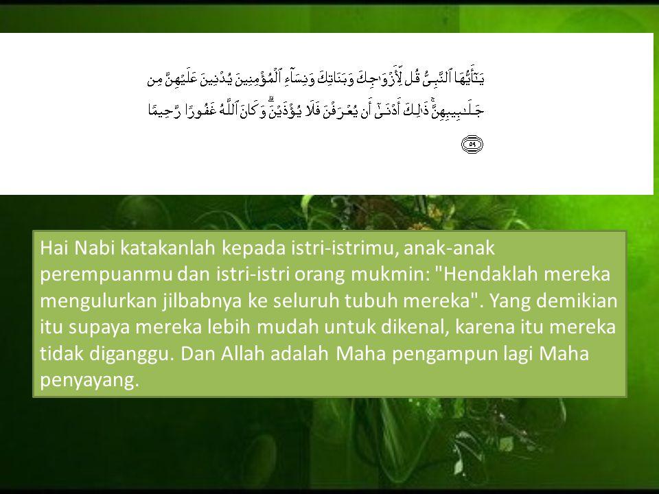 Hai Nabi katakanlah kepada istri-istrimu, anak-anak perempuanmu dan istri-istri orang mukmin: Hendaklah mereka mengulurkan jilbabnya ke seluruh tubuh mereka .