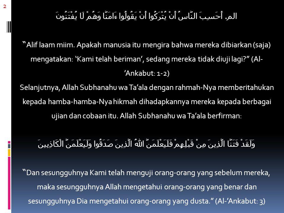 الم. أَحَسِبَ النَّاسُ أَنْ يُتْرَكُوا أَنْ يَقُولُوا ءَامَنَّا وَهُمْ لَا يُفْتَنُونَ Alif laam miim. Apakah manusia itu mengira bahwa mereka dibiarkan (saja) mengatakan: 'Kami telah beriman', sedang mereka tidak diuji lagi (Al-'Ankabut: 1-2) Selanjutnya, Allah Subhanahu wa Ta'ala dengan rahmah-Nya memberitahukan kepada hamba-hamba-Nya hikmah dihadapkannya mereka kepada berbagai ujian dan cobaan itu. Allah Subhanahu wa Ta'ala berfirman: وَلَقَدْ فَتَنَّا الَّذِينَ مِنْ قَبْلِهِمْ فَلَيَعْلَمَنَّ اللهُ الَّذِينَ صَدَقُوا وَلَيَعْلَمَنَّ الْكَاذِبِينَ Dan sesungguhnya Kami telah menguji orang-orang yang sebelum mereka, maka sesungguhnya Allah mengetahui orang-orang yang benar dan sesungguhnya Dia mengetahui orang-orang yang dusta. (Al-'Ankabut: 3)