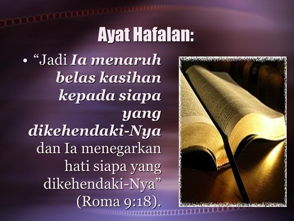 Ayat Hafalan: Jadi Ia menaruh belas kasihan kepada siapa yang dikehendaki-Nya dan Ia menegarkan hati siapa yang dikehendaki-Nya (Roma 9:18).