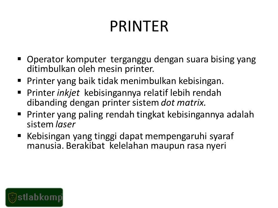 PRINTER Operator komputer terganggu dengan suara bising yang ditimbulkan oleh mesin printer. Printer yang baik tidak menimbulkan kebisingan.