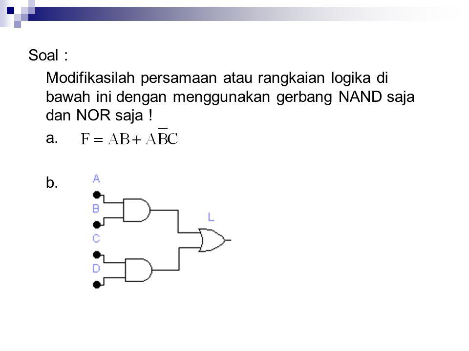 Soal : Modifikasilah persamaan atau rangkaian logika di bawah ini dengan menggunakan gerbang NAND saja dan NOR saja !