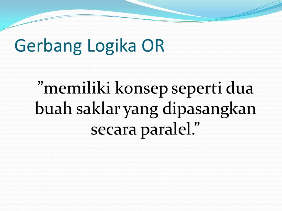 Gerbang Logika OR memiliki konsep seperti dua buah saklar yang dipasangkan secara paralel.