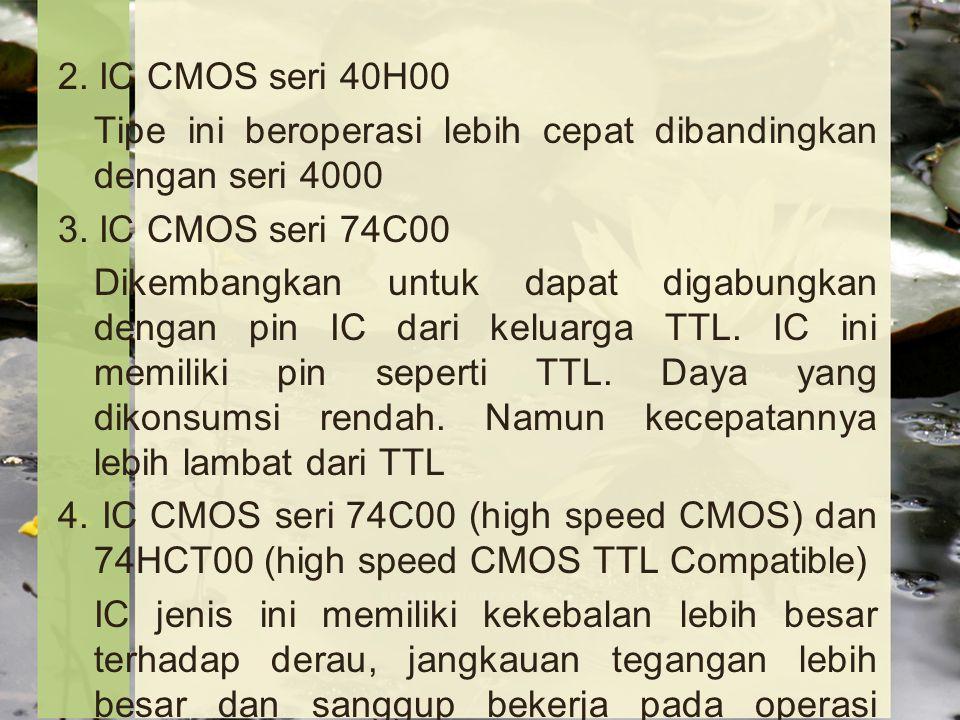 2. IC CMOS seri 40H00 Tipe ini beroperasi lebih cepat dibandingkan dengan seri 4000. 3. IC CMOS seri 74C00.