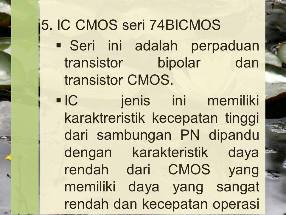 5. IC CMOS seri 74BICMOS Seri ini adalah perpaduan transistor bipolar dan transistor CMOS.
