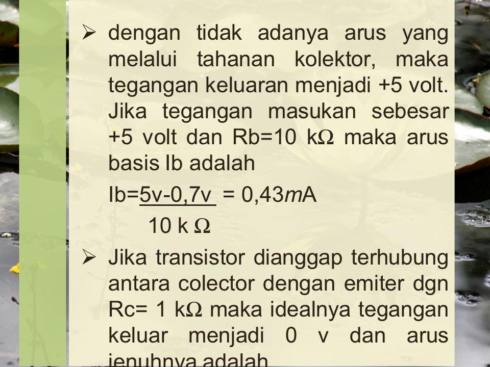 dengan tidak adanya arus yang melalui tahanan kolektor, maka tegangan keluaran menjadi +5 volt. Jika tegangan masukan sebesar +5 volt dan Rb=10 kΩ maka arus basis Ib adalah