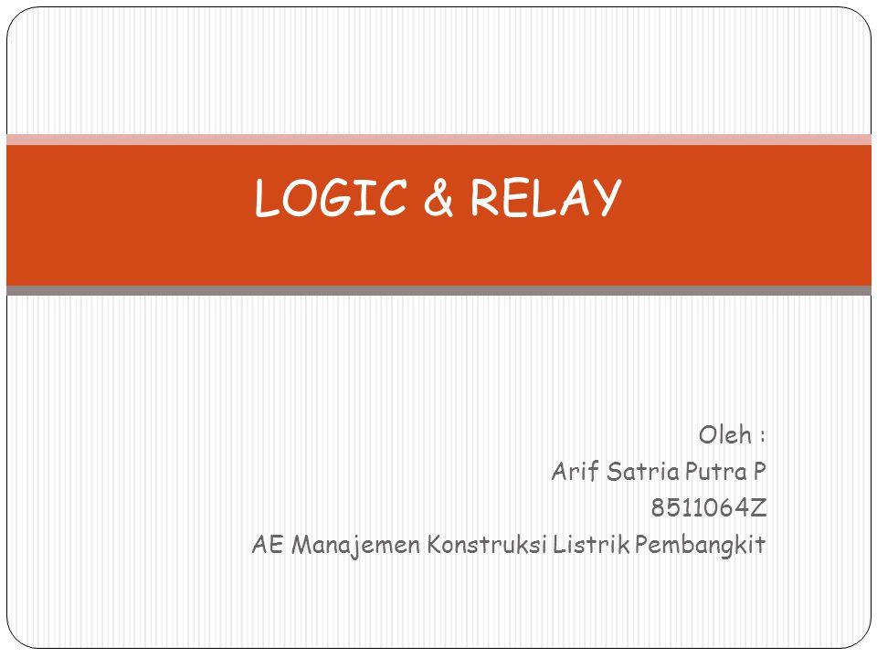 LOGIC & RELAY Oleh : Arif Satria Putra P 8511064Z