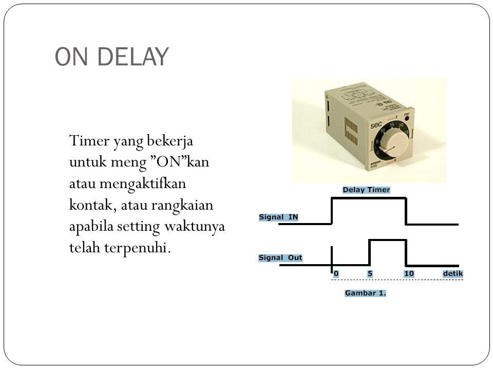 ON DELAY Timer yang bekerja untuk meng ON kan atau mengaktifkan kontak, atau rangkaian apabila setting waktunya telah terpenuhi.