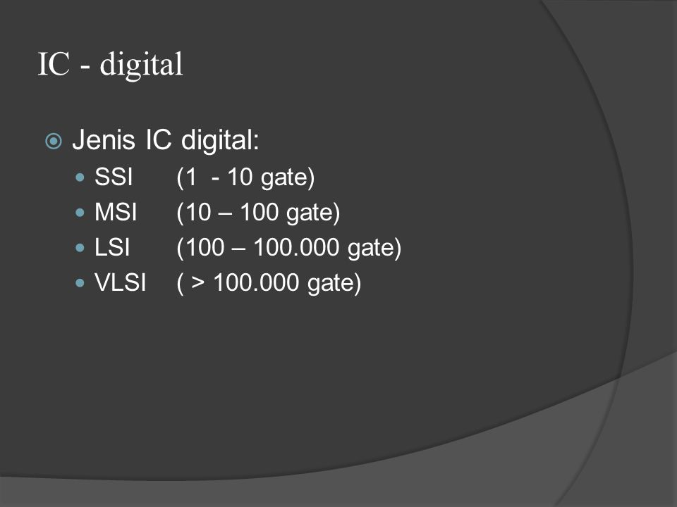 IC - digital Jenis IC digital: SSI (1 - 10 gate) MSI (10 – 100 gate)