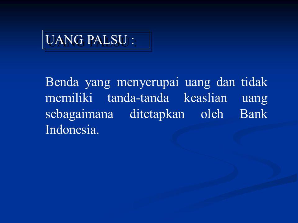 UANG PALSU : Benda yang menyerupai uang dan tidak memiliki tanda-tanda keaslian uang sebagaimana ditetapkan oleh Bank Indonesia.