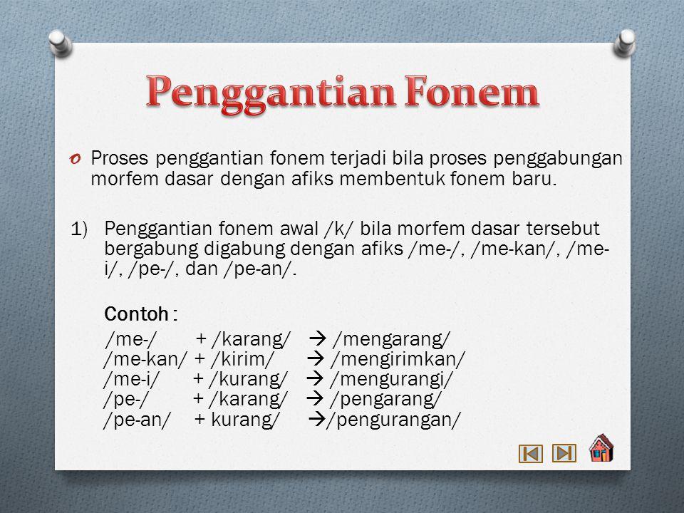 Penggantian Fonem Proses penggantian fonem terjadi bila proses penggabungan morfem dasar dengan afiks membentuk fonem baru.