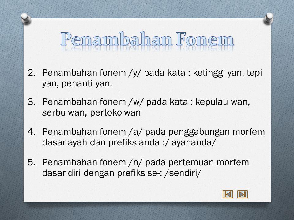 Penambahan Fonem Penambahan fonem /y/ pada kata : ketinggi yan, tepi yan, penanti yan.
