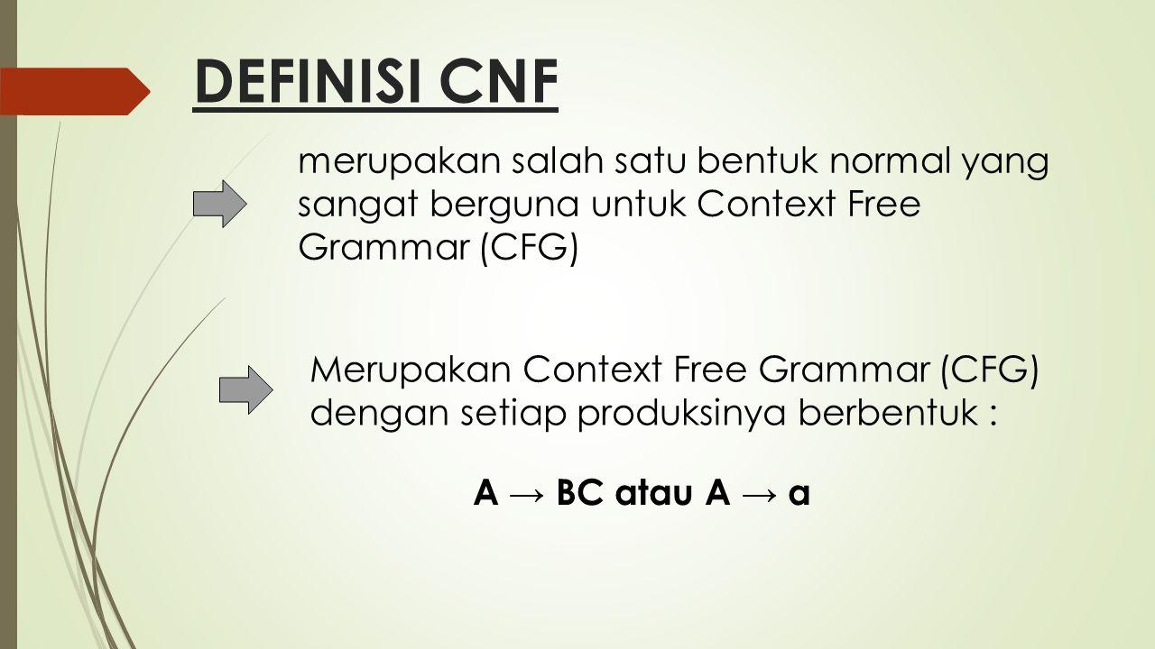 DEFINISI CNF merupakan salah satu bentuk normal yang sangat berguna untuk Context Free Grammar (CFG)