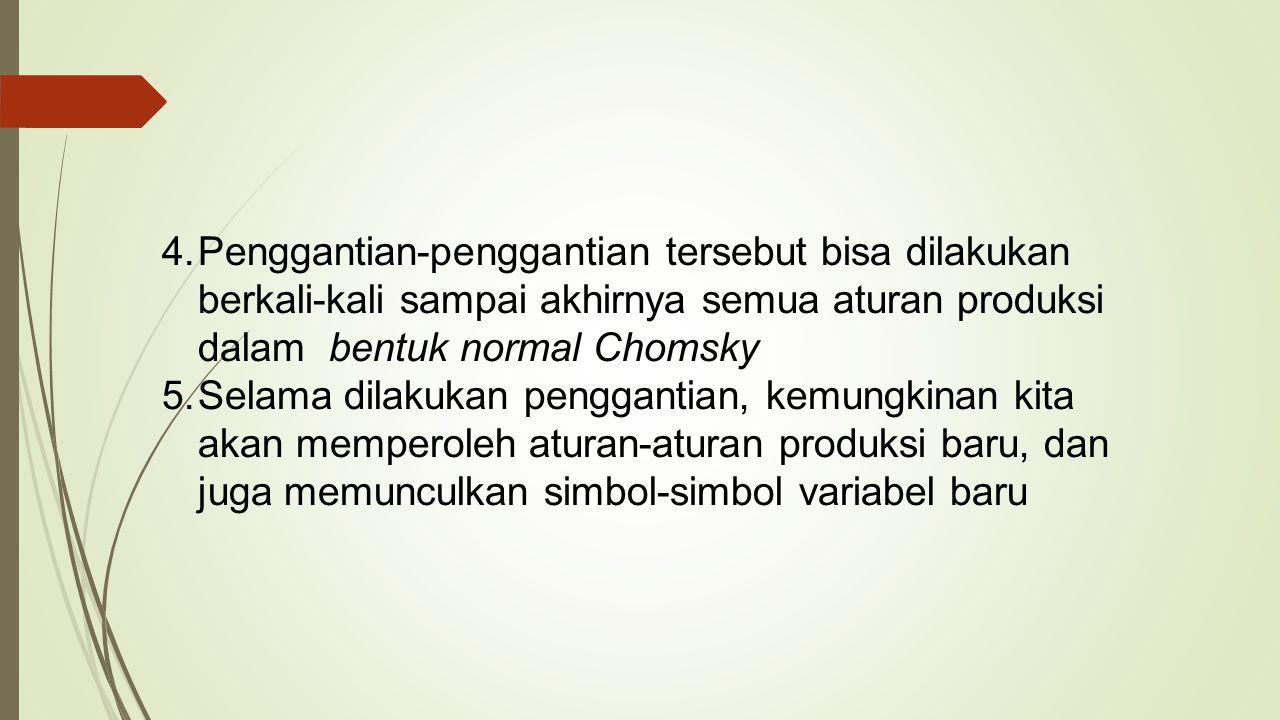 Penggantian-penggantian tersebut bisa dilakukan berkali-kali sampai akhirnya semua aturan produksi dalam bentuk normal Chomsky