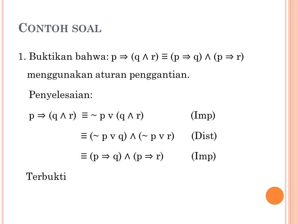 Contoh soal 1. Buktikan bahwa: p ⇒ (q ∧ r) ≡ (p ⇒ q) ∧ (p ⇒ r) menggunakan aturan penggantian. Penyelesaian: