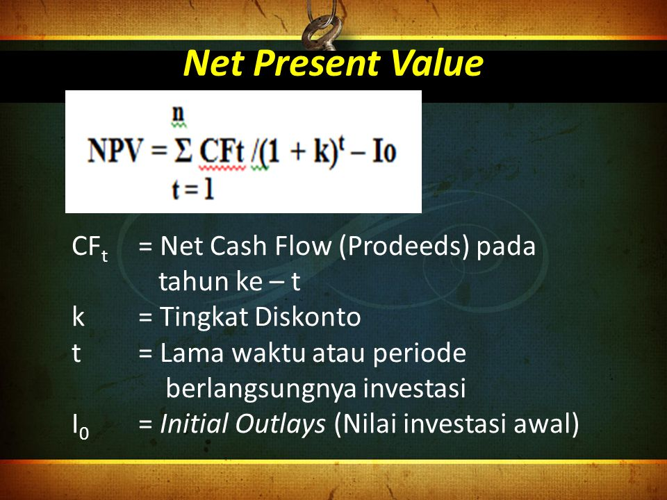 Net Present Value CFt = Net Cash Flow (Prodeeds) pada tahun ke – t