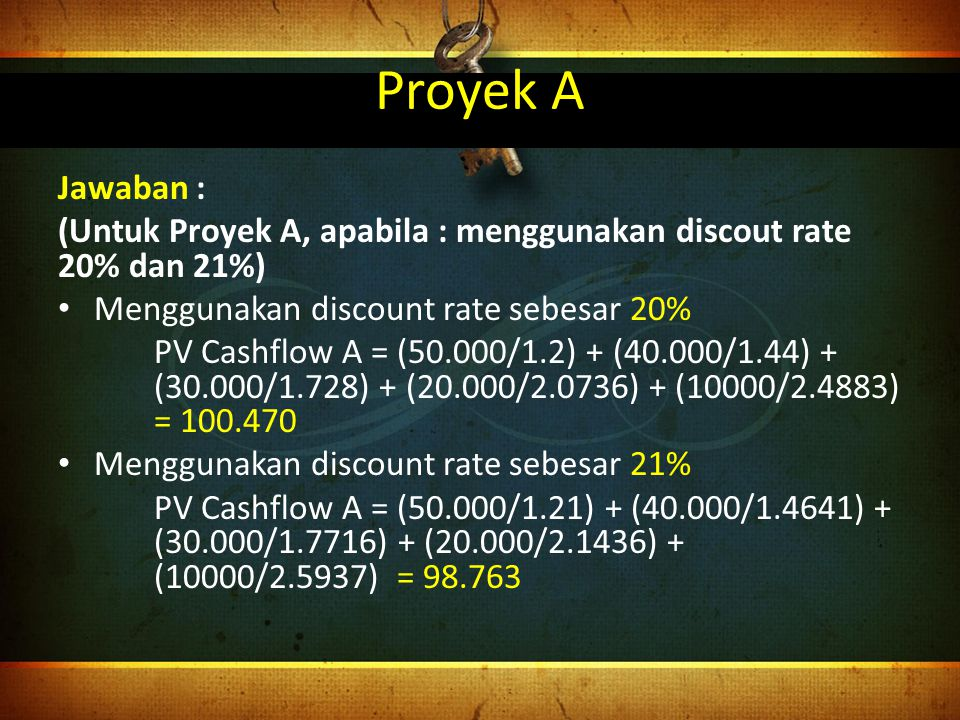 Proyek A Jawaban : (Untuk Proyek A, apabila : menggunakan discout rate 20% dan 21%) Menggunakan discount rate sebesar 20%