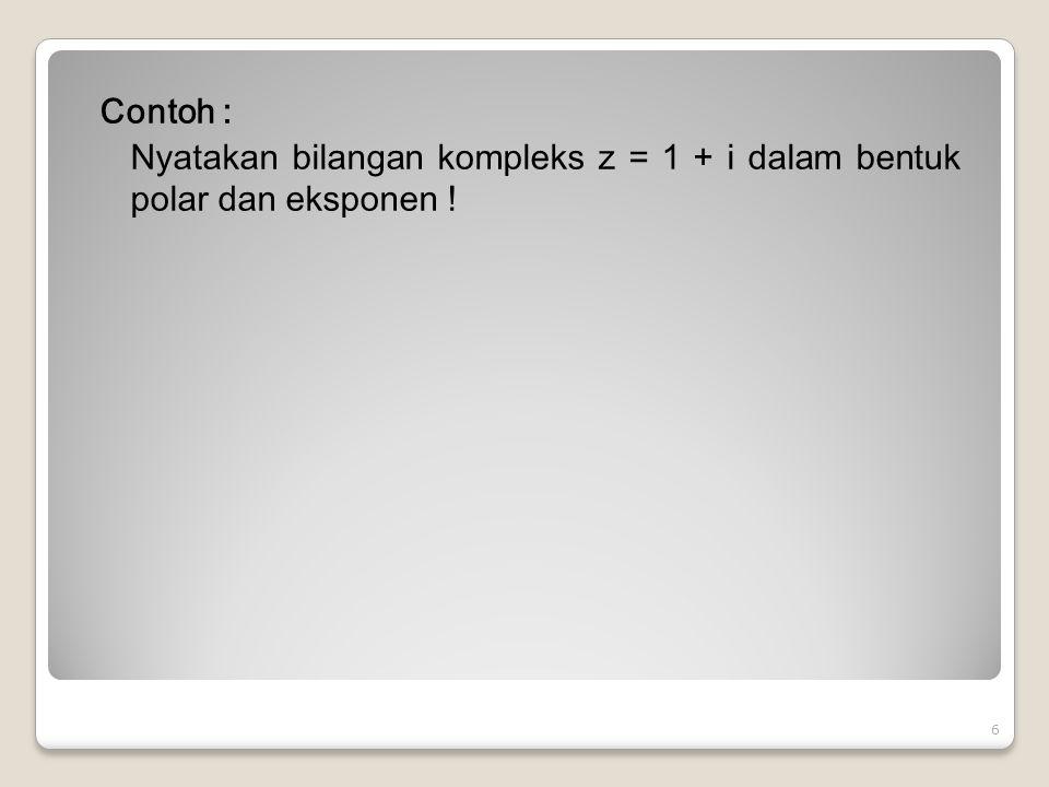 Contoh : Nyatakan bilangan kompleks z = 1 + i dalam bentuk polar dan eksponen !