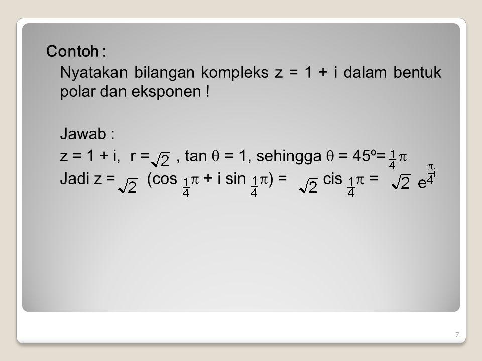 Contoh : Nyatakan bilangan kompleks z = 1 + i dalam bentuk polar dan eksponen .