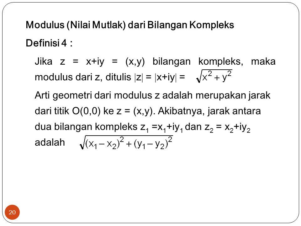 Modulus (Nilai Mutlak) dari Bilangan Kompleks Definisi 4 : Jika z = x+iy = (x,y) bilangan kompleks, maka modulus dari z, ditulis z = x+iy = Arti geometri dari modulus z adalah merupakan jarak dari titik O(0,0) ke z = (x,y).