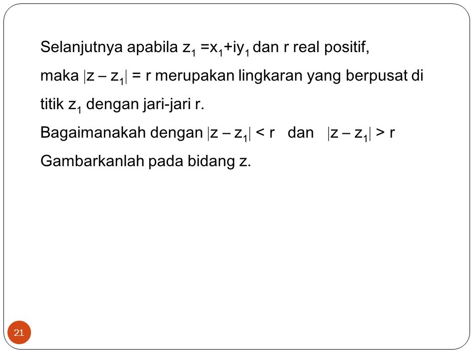Selanjutnya apabila z1 =x1+iy1 dan r real positif, maka z – z1 = r merupakan lingkaran yang berpusat di titik z1 dengan jari-jari r.