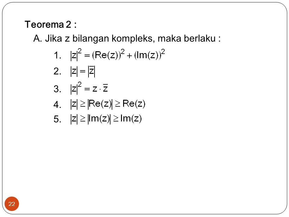 Teorema 2 : A. Jika z bilangan kompleks, maka berlaku : 1. 2. 3. 4. 5.