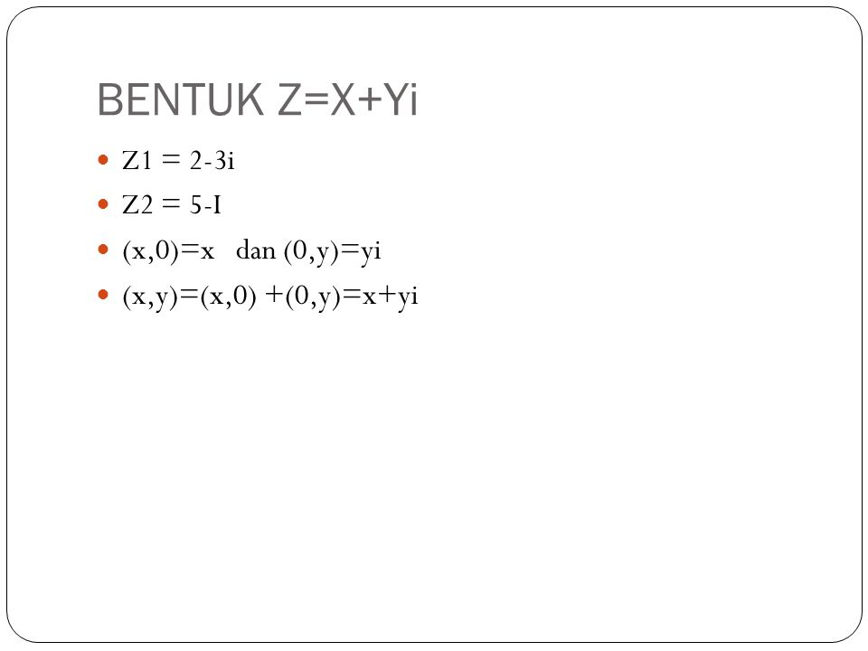 BENTUK Z=X+Yi Z1 = 2-3i Z2 = 5-I (x,0)=x dan (0,y)=yi