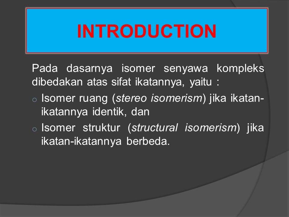 INTRODUCTION Pada dasarnya isomer senyawa kompleks dibedakan atas sifat ikatannya, yaitu :