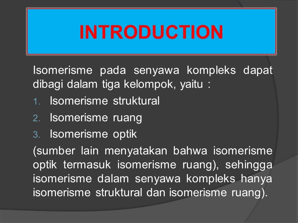 INTRODUCTION Isomerisme pada senyawa kompleks dapat dibagi dalam tiga kelompok, yaitu : Isomerisme struktural.