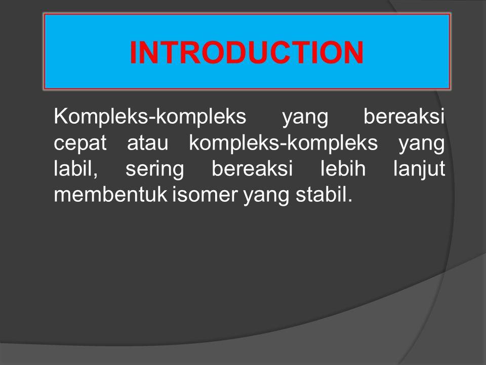 INTRODUCTION Kompleks-kompleks yang bereaksi cepat atau kompleks-kompleks yang labil, sering bereaksi lebih lanjut membentuk isomer yang stabil.