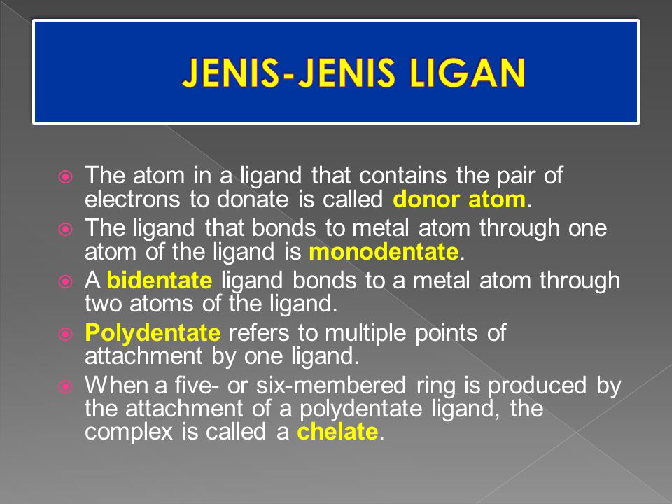 JENIS-JENIS LIGAN The atom in a ligand that contains the pair of electrons to donate is called donor atom.