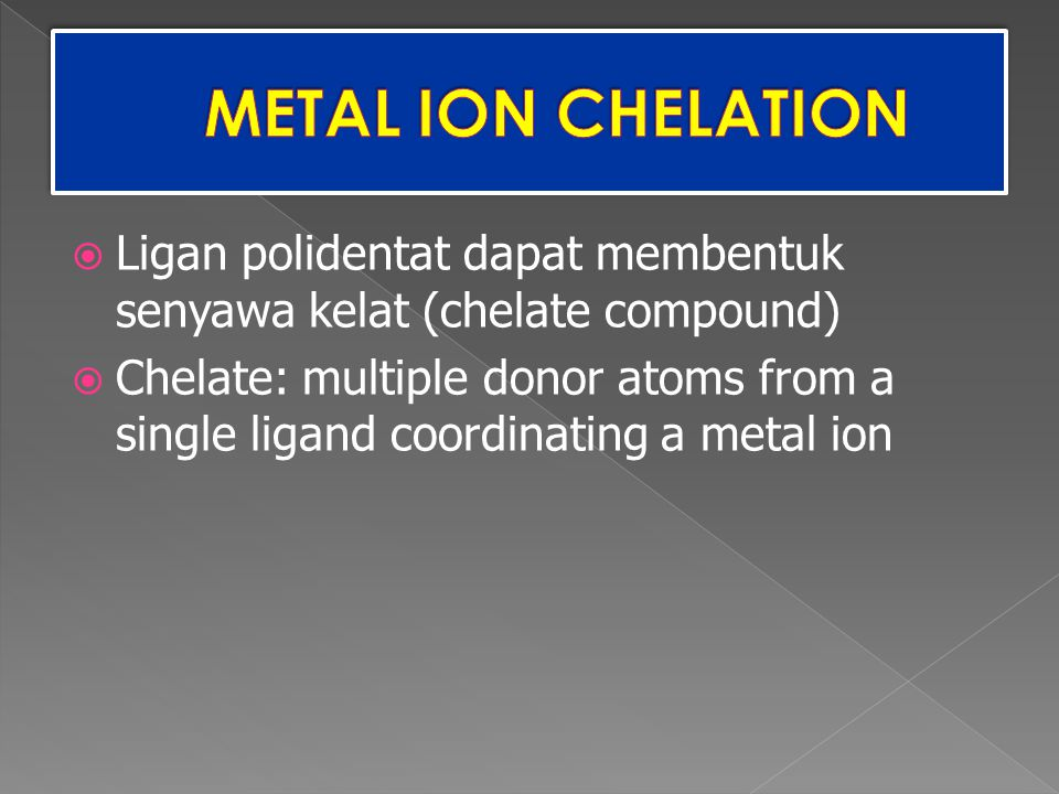 METAL ION CHELATION Ligan polidentat dapat membentuk senyawa kelat (chelate compound)