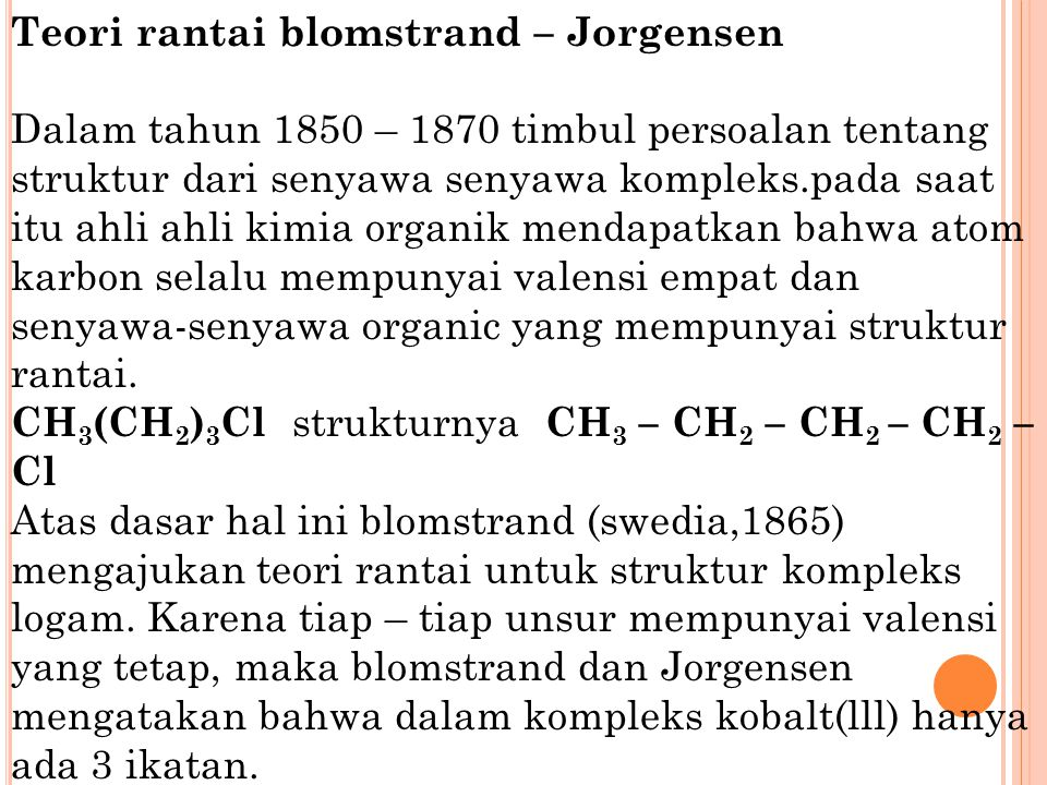 Teori rantai blomstrand – Jorgensen Dalam tahun 1850 – 1870 timbul persoalan tentang struktur dari senyawa senyawa kompleks.pada saat itu ahli ahli kimia organik mendapatkan bahwa atom karbon selalu mempunyai valensi empat dan senyawa-senyawa organic yang mempunyai struktur rantai.