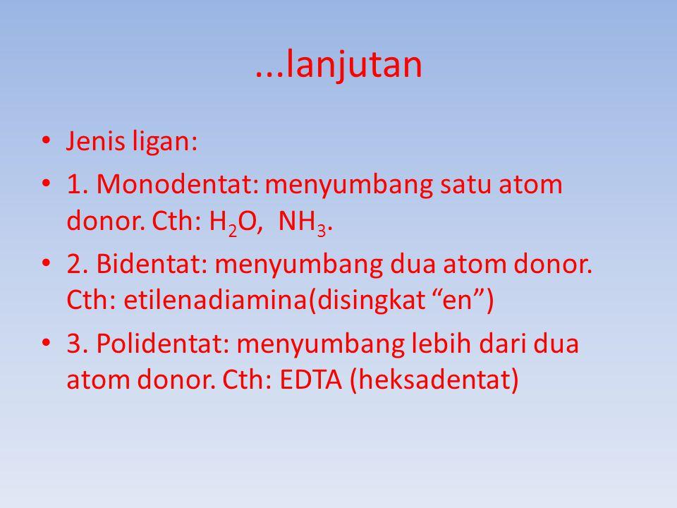 ...lanjutan Jenis ligan: 1. Monodentat: menyumbang satu atom donor. Cth: H2O, NH3.