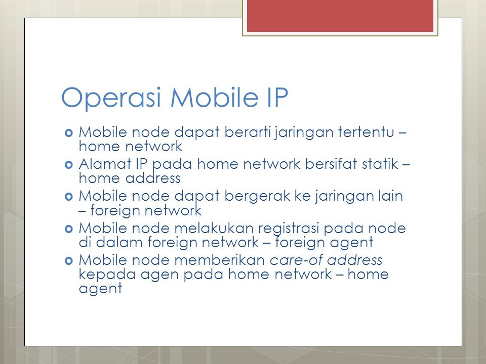 Operasi Mobile IP Mobile node dapat berarti jaringan tertentu – home network. Alamat IP pada home network bersifat statik – home address.