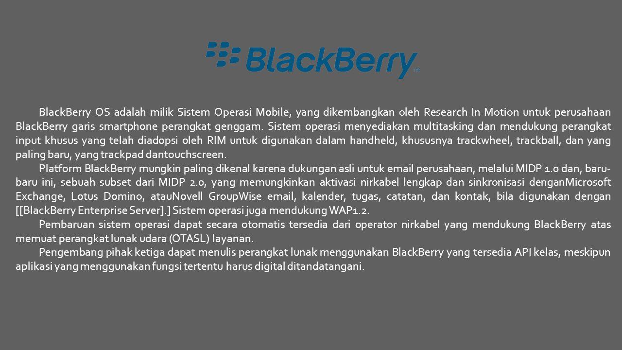 BlackBerry OS adalah milik Sistem Operasi Mobile, yang dikembangkan oleh Research In Motion untuk perusahaan BlackBerry garis smartphone perangkat genggam. Sistem operasi menyediakan multitasking dan mendukung perangkat input khusus yang telah diadopsi oleh RIM untuk digunakan dalam handheld, khususnya trackwheel, trackball, dan yang paling baru, yang trackpad dantouchscreen.