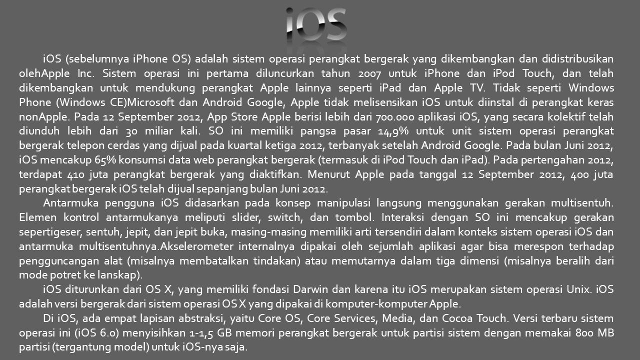 iOS (sebelumnya iPhone OS) adalah sistem operasi perangkat bergerak yang dikembangkan dan didistribusikan olehApple Inc. Sistem operasi ini pertama diluncurkan tahun 2007 untuk iPhone dan iPod Touch, dan telah dikembangkan untuk mendukung perangkat Apple lainnya seperti iPad dan Apple TV. Tidak seperti Windows Phone (Windows CE)Microsoft dan Android Google, Apple tidak melisensikan iOS untuk diinstal di perangkat keras nonApple. Pada 12 September 2012, App Store Apple berisi lebih dari 700.000 aplikasi iOS, yang secara kolektif telah diunduh lebih dari 30 miliar kali. SO ini memiliki pangsa pasar 14,9% untuk unit sistem operasi perangkat bergerak telepon cerdas yang dijual pada kuartal ketiga 2012, terbanyak setelah Android Google. Pada bulan Juni 2012, iOS mencakup 65% konsumsi data web perangkat bergerak (termasuk di iPod Touch dan iPad). Pada pertengahan 2012, terdapat 410 juta perangkat bergerak yang diaktifkan. Menurut Apple pada tanggal 12 September 2012, 400 juta perangkat bergerak iOS telah dijual sepanjang bulan Juni 2012.