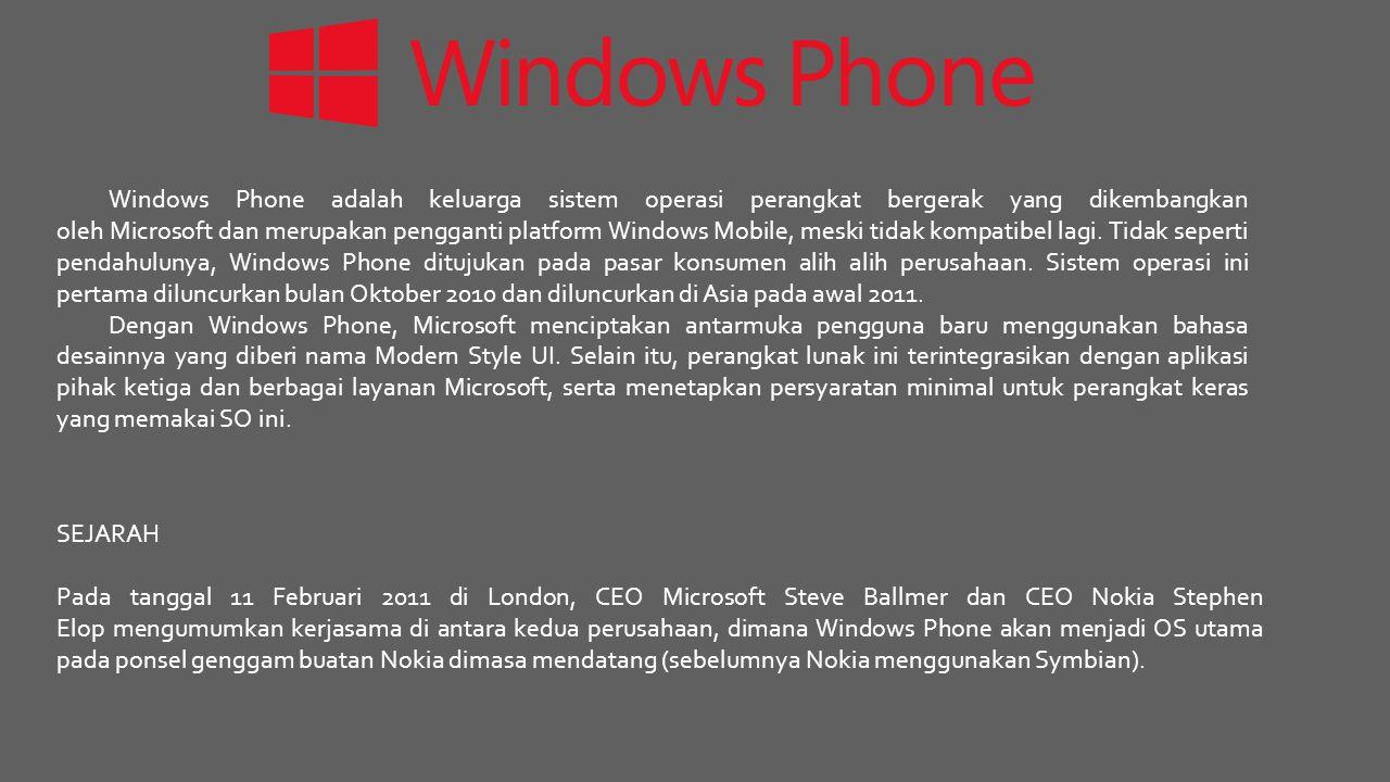Windows Phone adalah keluarga sistem operasi perangkat bergerak yang dikembangkan oleh Microsoft dan merupakan pengganti platform Windows Mobile, meski tidak kompatibel lagi. Tidak seperti pendahulunya, Windows Phone ditujukan pada pasar konsumen alih alih perusahaan. Sistem operasi ini pertama diluncurkan bulan Oktober 2010 dan diluncurkan di Asia pada awal 2011.