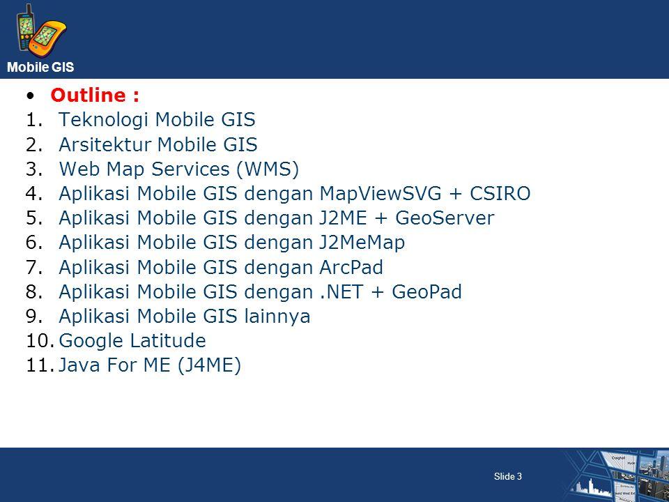 Outline : Teknologi Mobile GIS. Arsitektur Mobile GIS. Web Map Services (WMS) Aplikasi Mobile GIS dengan MapViewSVG + CSIRO.