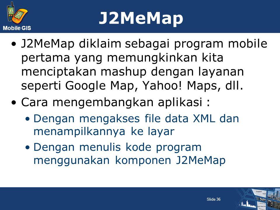 J2MeMap J2MeMap diklaim sebagai program mobile pertama yang memungkinkan kita menciptakan mashup dengan layanan seperti Google Map, Yahoo! Maps, dll.