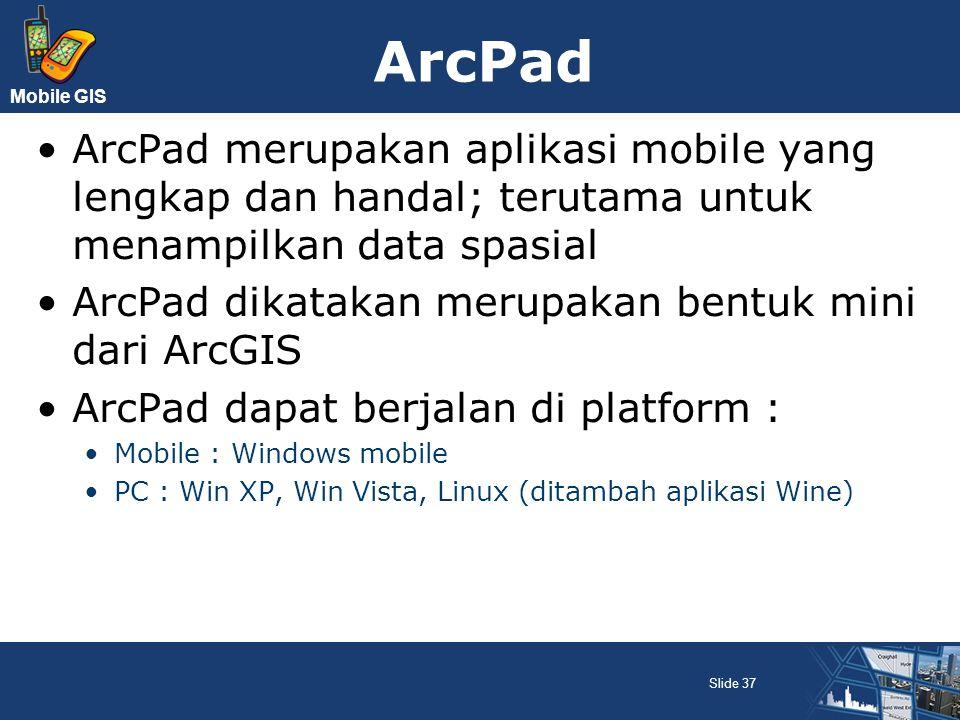 ArcPad ArcPad merupakan aplikasi mobile yang lengkap dan handal; terutama untuk menampilkan data spasial.