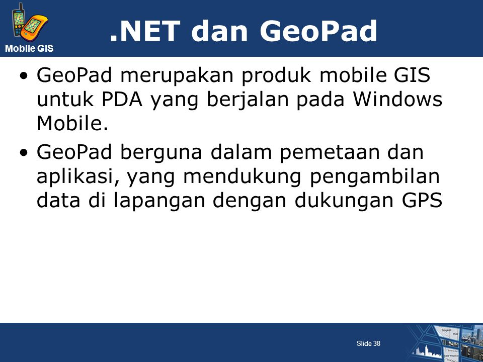 .NET dan GeoPad GeoPad merupakan produk mobile GIS untuk PDA yang berjalan pada Windows Mobile.