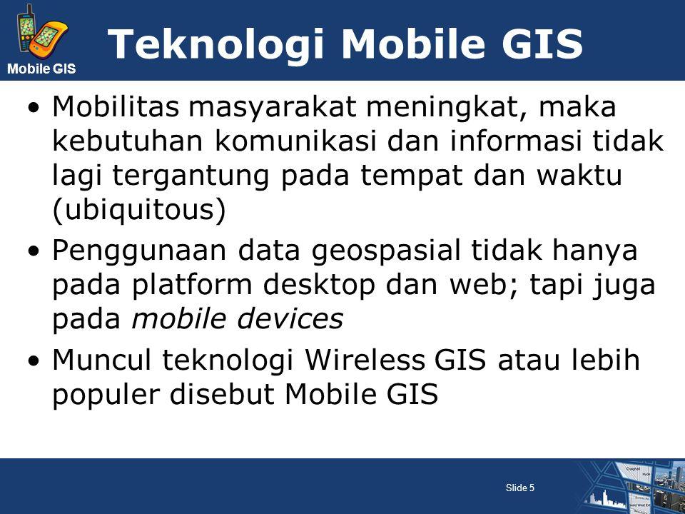 Teknologi Mobile GIS Mobilitas masyarakat meningkat, maka kebutuhan komunikasi dan informasi tidak lagi tergantung pada tempat dan waktu (ubiquitous)