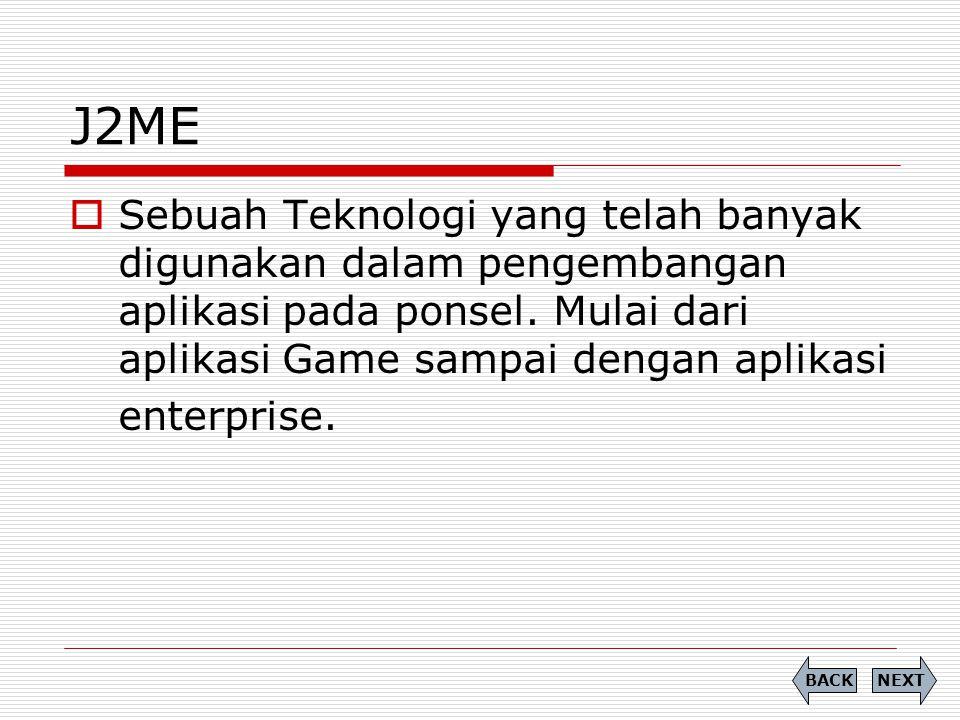 J2ME Sebuah Teknologi yang telah banyak digunakan dalam pengembangan aplikasi pada ponsel. Mulai dari aplikasi Game sampai dengan aplikasi.