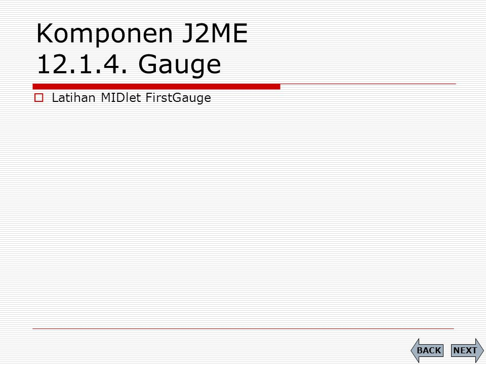 Komponen J2ME 12.1.4. Gauge Latihan MIDlet FirstGauge BACK NEXT