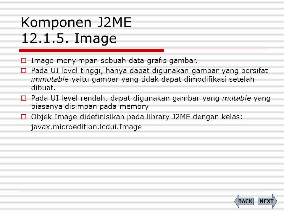 Komponen J2ME 12.1.5. Image Image menyimpan sebuah data grafis gambar.