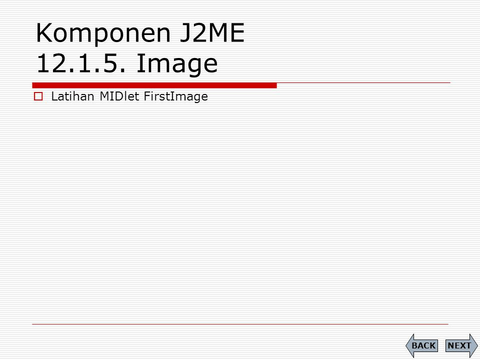 Komponen J2ME 12.1.5. Image Latihan MIDlet FirstImage BACK NEXT